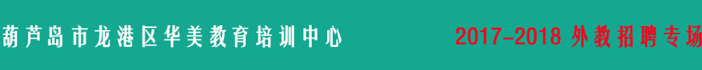 葫芦岛市龙港区华美教育培训中心外教招聘专场 本期招聘外教2名,越快到岗越好,2017年11月6日更新 单位简介: 华美教育成立于2017年9月是一所全新的外语学校,是葫芦岛是唯一一所全外教英语培训学校。葫芦岛市是关外第一市,距离北京,天津,大连沈阳都很近,是东北的交通枢纽,紧邻山海关,是中国的关外第一市。华美教育秉承着在在实际应用中学习英语的理念,理智与情感建立葫芦岛市高端英语培训第一品牌 招聘条件: 外教国籍:母语外教 外教学历:本科以上学历 外教个人情况:可以办理工作签 合同期:1-2年 外教资历:具