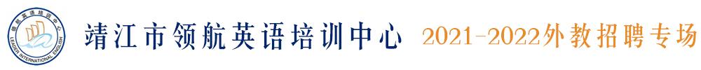 靖江市领航英语培训中心外教招聘专场(第四期)2021-2022